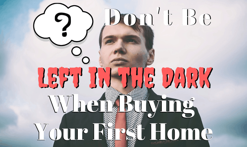 Don't Be Left in The Dark When Buying Your First Home