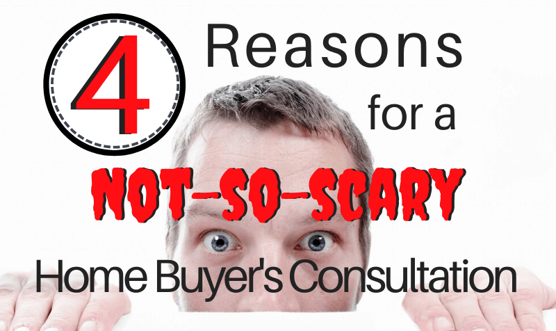 4 Reasons for a Not So Scary Home Buyer's Consultation